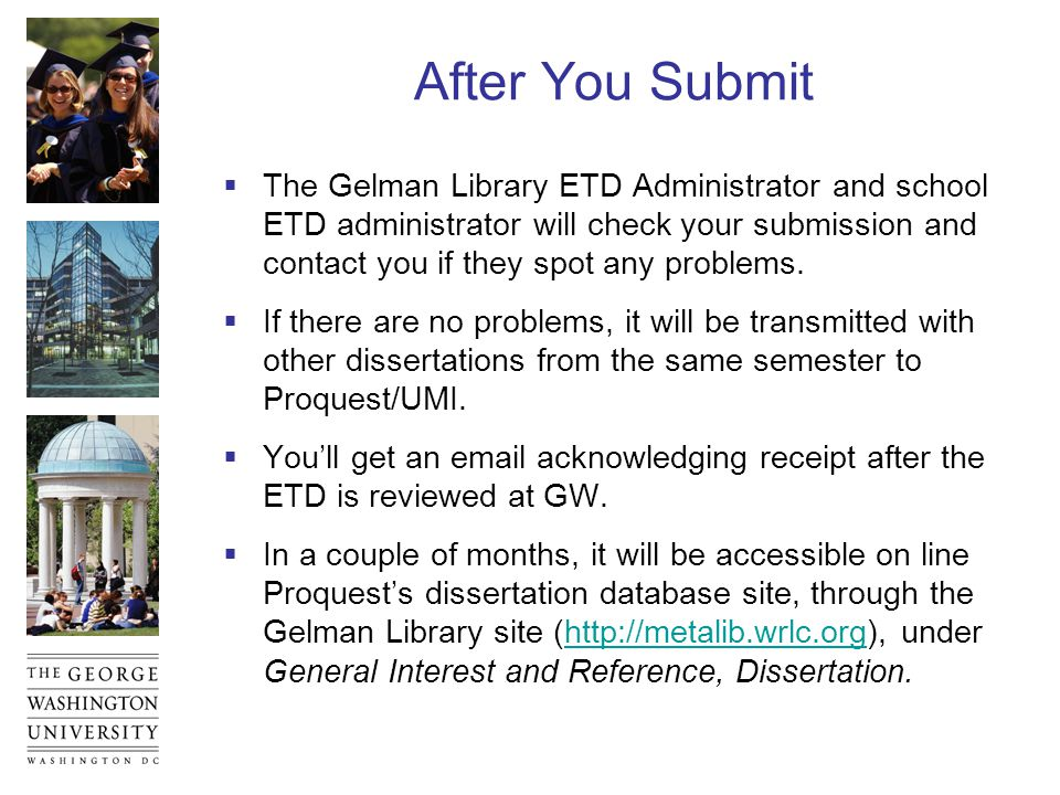 After You Submit  The Gelman Library ETD Administrator and school ETD administrator will check your submission and contact you if they spot any problems.
