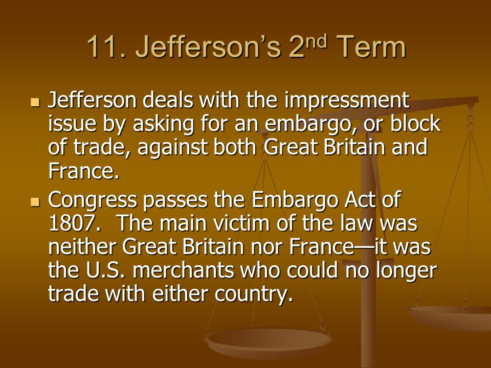 11. Jefferson's 2 nd Term Great Britain continues its policy of impressment. Great Britain continues its policy of impressment. Impressment is when th