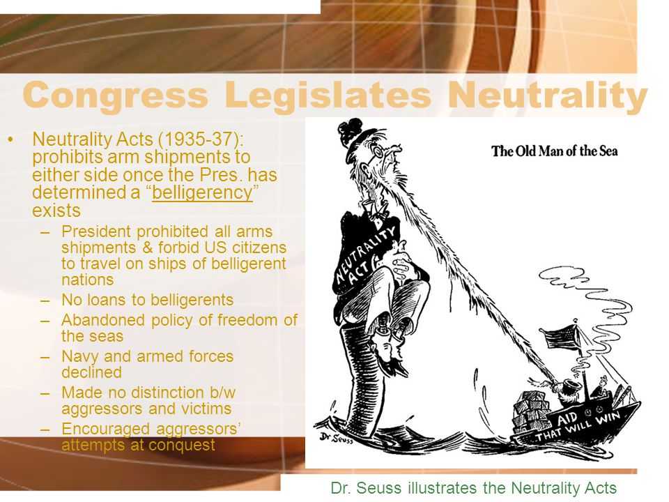 Congress Legislates Neutrality Neutrality Acts (1935-37): prohibits arm shipments to either side once the Pres.