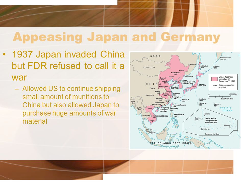 Appeasing Japan and Germany 1937 Japan invaded China but FDR refused to call it a war –Allowed US to continue shipping small amount of munitions to China but also allowed Japan to purchase huge amounts of war material