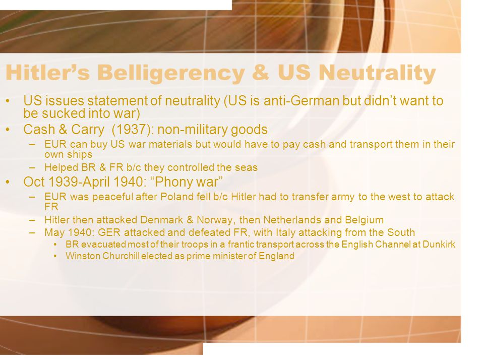 Hitler's Belligerency & US Neutrality US issues statement of neutrality (US is anti-German but didn't want to be sucked into war) Cash & Carry (1937): non-military goods –EUR can buy US war materials but would have to pay cash and transport them in their own ships –Helped BR & FR b/c they controlled the seas Oct 1939-April 1940: Phony war –EUR was peaceful after Poland fell b/c Hitler had to transfer army to the west to attack FR –Hitler then attacked Denmark & Norway, then Netherlands and Belgium –May 1940: GER attacked and defeated FR, with Italy attacking from the South BR evacuated most of their troops in a frantic transport across the English Channel at Dunkirk Winston Churchill elected as prime minister of England