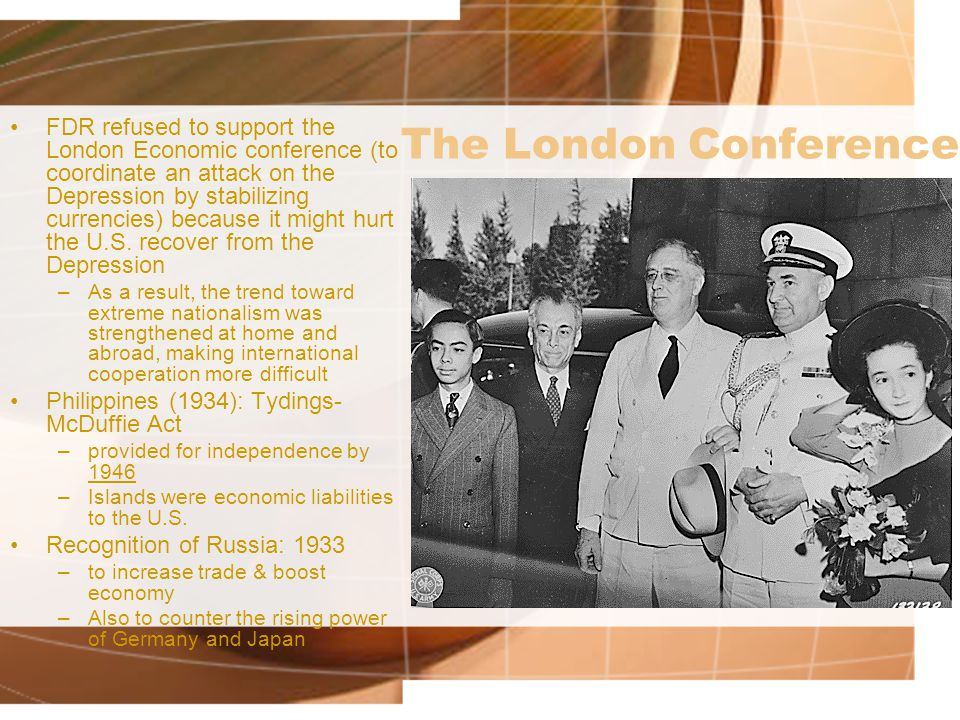 The London Conference FDR refused to support the London Economic conference (to coordinate an attack on the Depression by stabilizing currencies) because it might hurt the U.S.