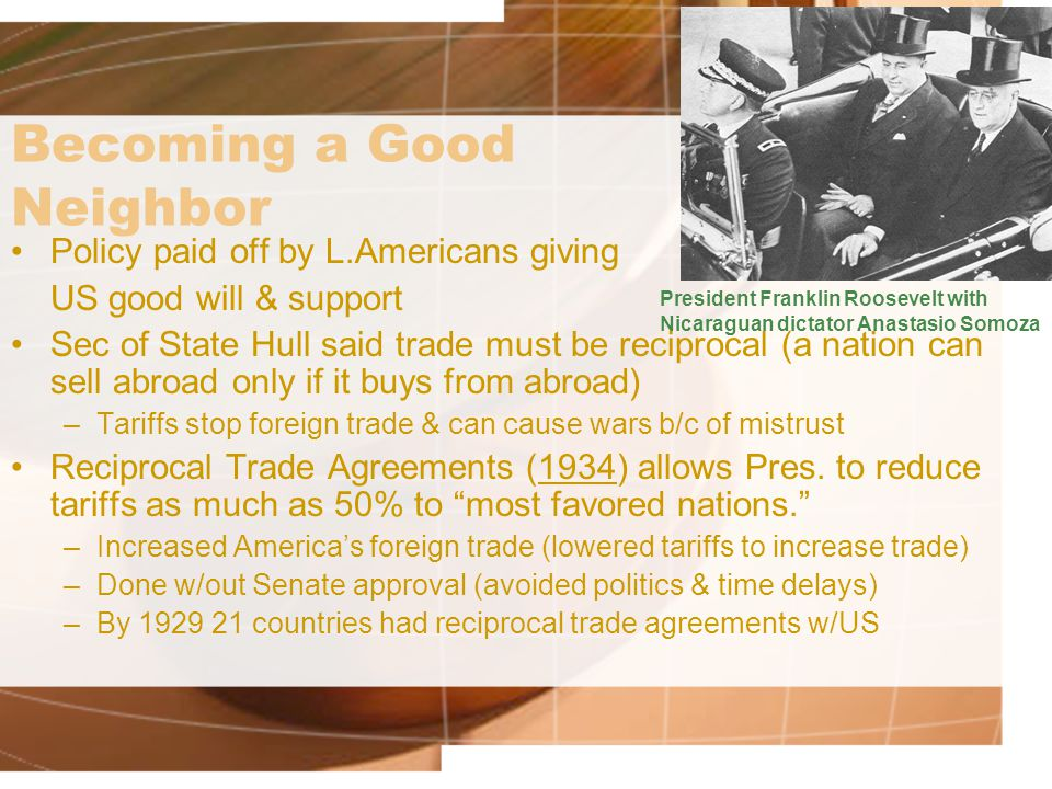 Becoming a Good Neighbor Policy paid off by L.Americans giving US good will & support Sec of State Hull said trade must be reciprocal (a nation can sell abroad only if it buys from abroad) –Tariffs stop foreign trade & can cause wars b/c of mistrust Reciprocal Trade Agreements (1934) allows Pres.