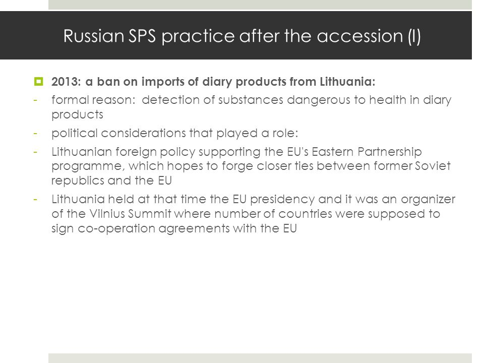 Russian SPS practice after the accession (I)  2013: a ban on imports of diary products from Lithuania: -formal reason: detection of substances danger