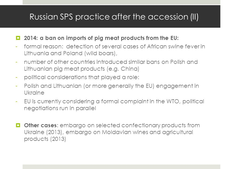 Russian SPS practice after the accession (II)  2014: a ban on imports of pig meat products from the EU: -formal reason: detection of several cases of