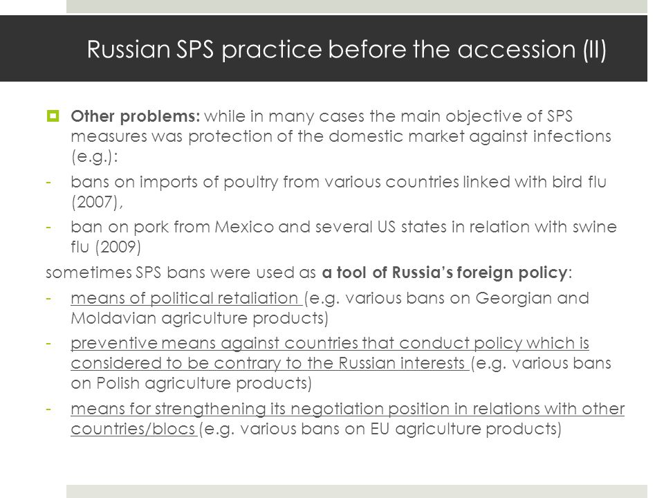 Russian SPS practice before the accession (III)  2005: a ban on imports of meat (pork and beef) products from Poland: -formal reason: poor standards in re-export certification that allegedly saw Latin American buffalo meat sold as European beef in Russian stores, meet ban withdrew only in 2007 -political considerations that played a role: a)Russia s negative position on Poland s foreign policy (e.g.