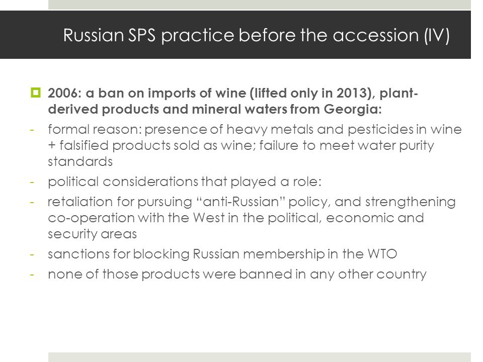 Russian SPS practice before the accession (IV)  2006: a ban on imports of wine (lifted only in 2013), plant- derived products and mineral waters from