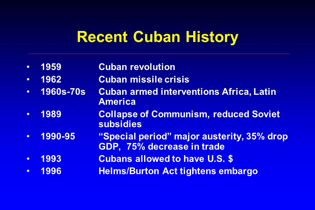 Recent Cuban History 1959Cuban revolution 1962Cuban missile crisis 1960s-70sCuban armed interventions Africa, Latin America 1989Collapse of Communism, reduced Soviet subsidies 1990-95 Special period major austerity, 35% drop GDP, 75% decrease in trade 1993Cubans allowed to have U.S.