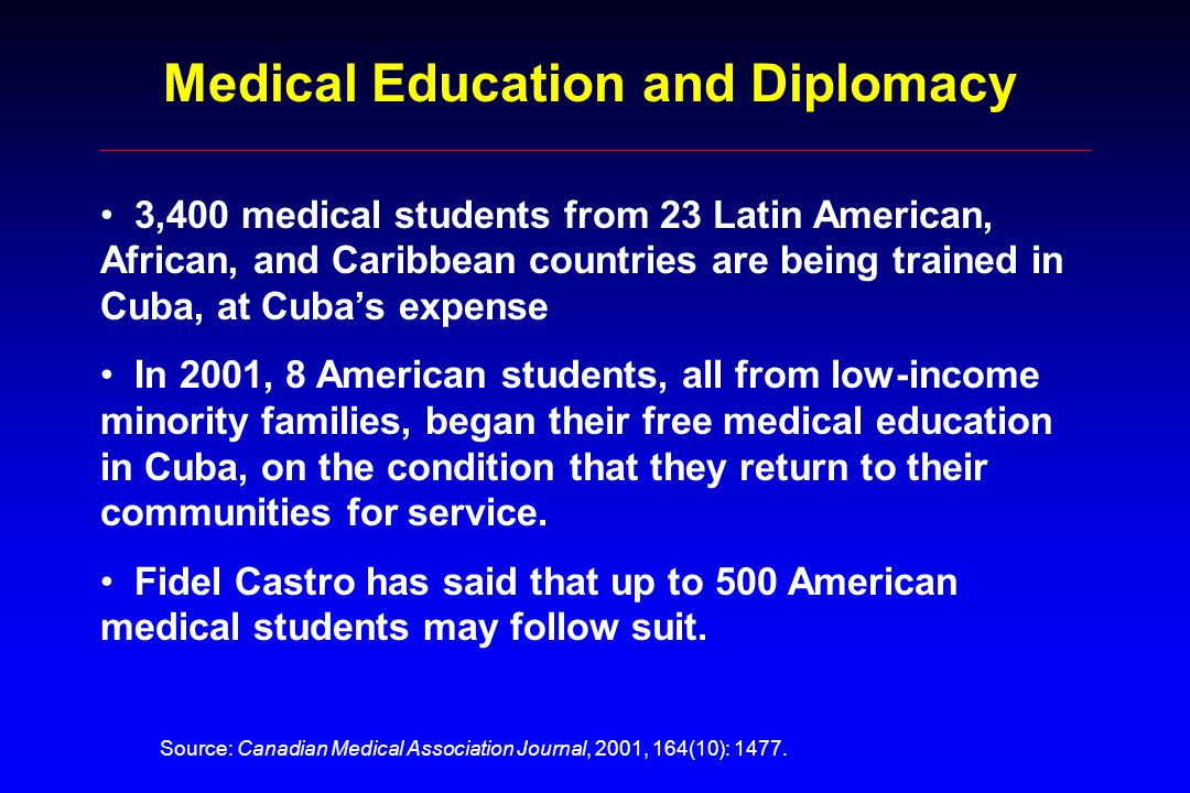 3,400 medical students from 23 Latin American, African, and Caribbean countries are being trained in Cuba, at Cuba's expense In 2001, 8 American students, all from low-income minority families, began their free medical education in Cuba, on the condition that they return to their communities for service.