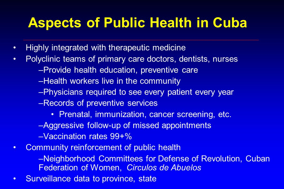 Aspects of Public Health in Cuba Highly integrated with therapeutic medicine Polyclinic teams of primary care doctors, dentists, nurses –Provide health education, preventive care –Health workers live in the community –Physicians required to see every patient every year –Records of preventive services Prenatal, immunization, cancer screening, etc.