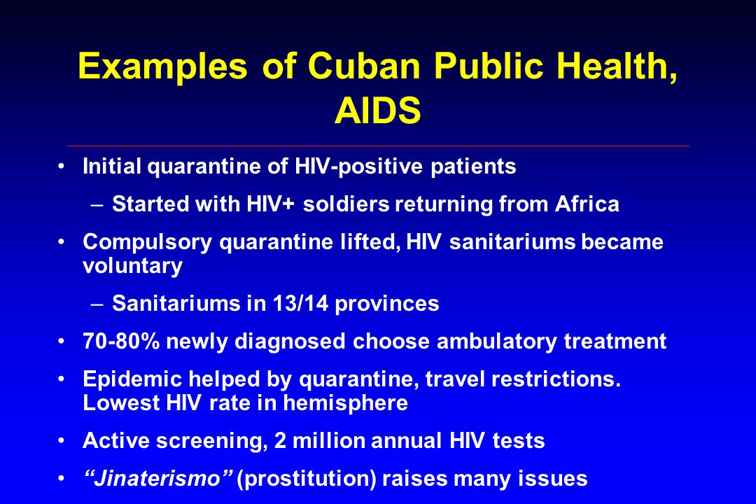 Examples of Cuban Public Health, AIDS Initial quarantine of HIV-positive patients –Started with HIV+ soldiers returning from Africa Compulsory quarantine lifted, HIV sanitariums became voluntary –Sanitariums in 13/14 provinces 70-80% newly diagnosed choose ambulatory treatment Epidemic helped by quarantine, travel restrictions.