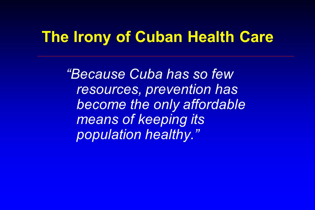 The Irony of Cuban Health Care Because Cuba has so few resources, prevention has become the only affordable means of keeping its population healthy.