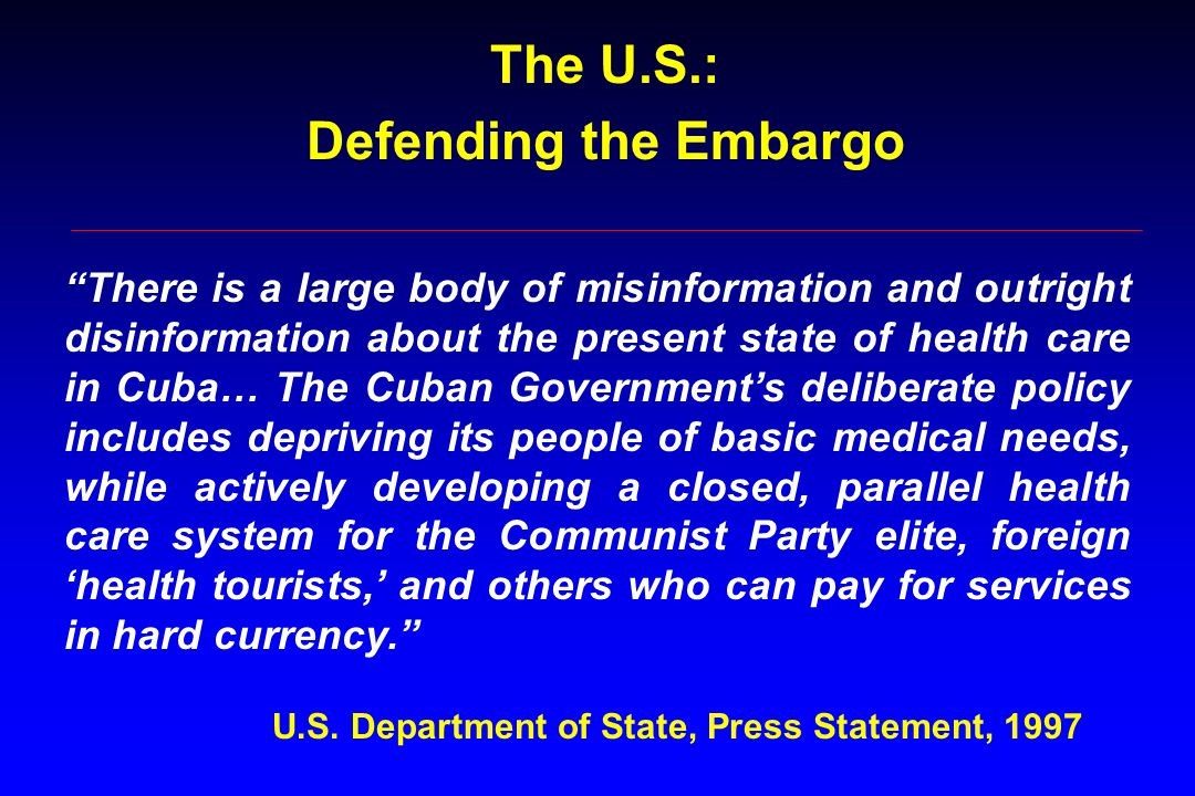 There is a large body of misinformation and outright disinformation about the present state of health care in Cuba… The Cuban Government's deliberate policy includes depriving its people of basic medical needs, while actively developing a closed, parallel health care system for the Communist Party elite, foreign 'health tourists,' and others who can pay for services in hard currency. U.S.