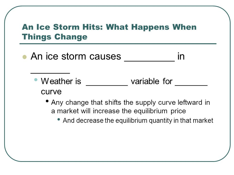 An Ice Storm Hits: What Happens When Things Change An ice storm causes _________ in _______ Weather is _________ variable for _______ curve Any change that shifts the supply curve leftward in a market will increase the equilibrium price And decrease the equilibrium quantity in that market