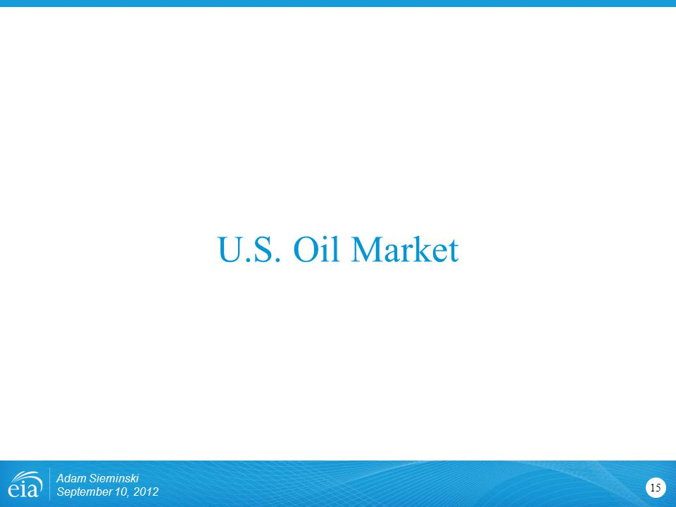 U.S. Oil Market 15 Adam Sieminski September 10, 2012
