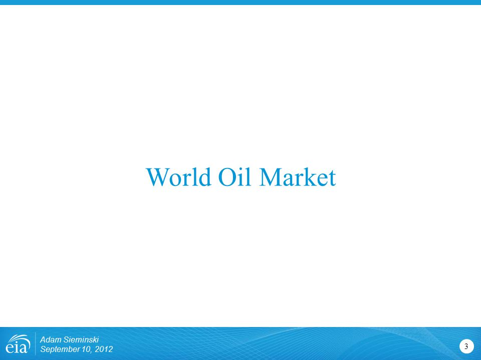 World Oil Market 3 Adam Sieminski September 10, 2012