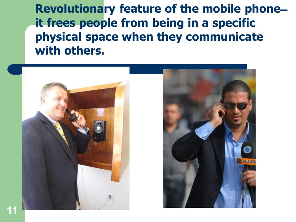 11 Revolutionary feature of the mobile phone  it frees people from being in a specific physical space when they communicate with others.