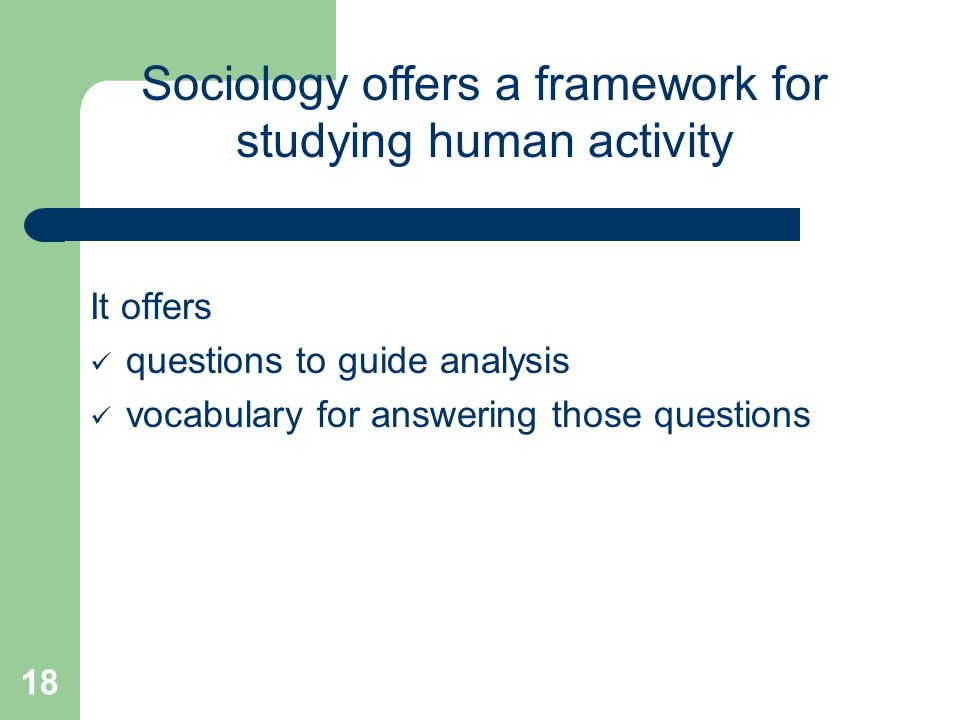 18 It offers questions to guide analysis vocabulary for answering those questions Sociology offers a framework for studying human activity