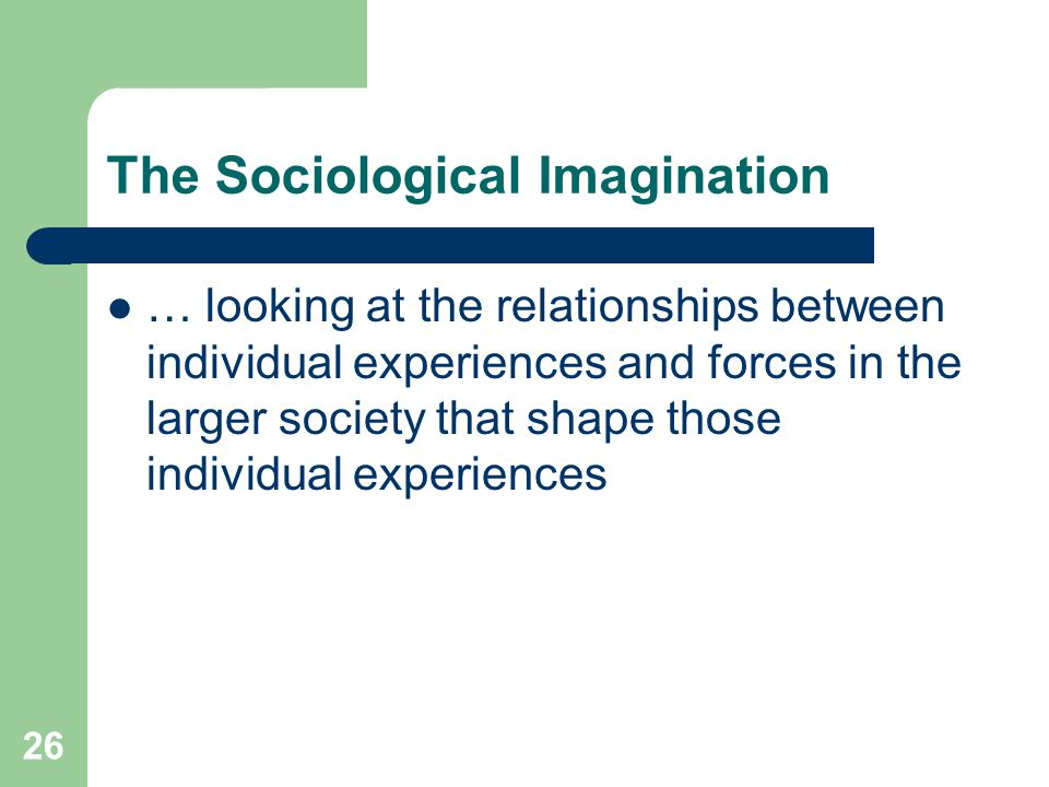 26 The Sociological Imagination … looking at the relationships between individual experiences and forces in the larger society that shape those individual experiences