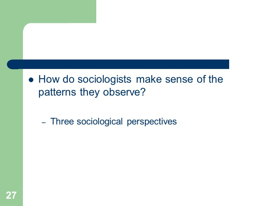 27 How do sociologists make sense of the patterns they observe – Three sociological perspectives