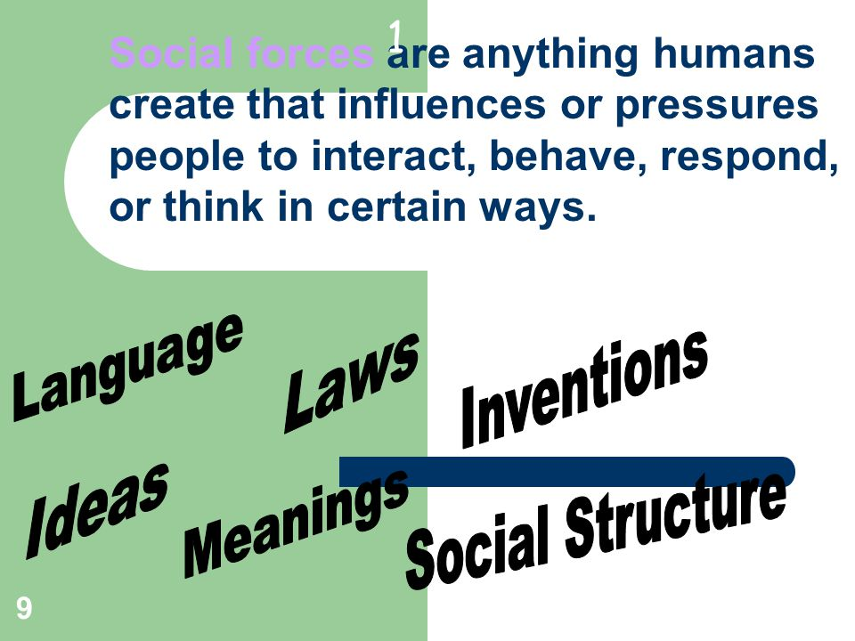 9 Social forces are anything humans create that influences or pressures people to interact, behave, respond, or think in certain ways.