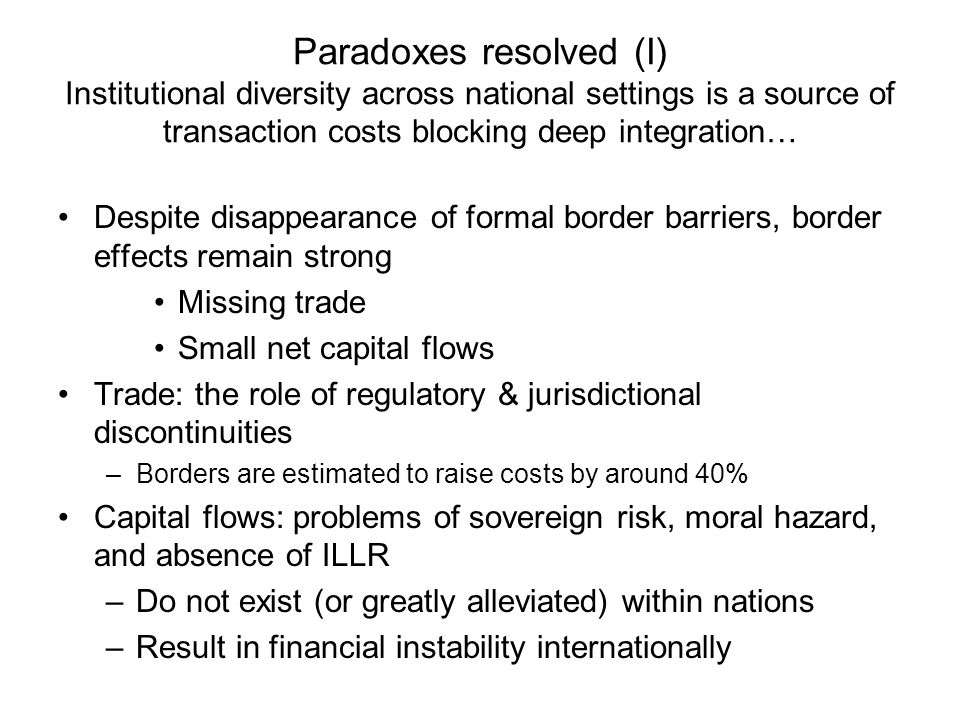Paradoxes resolved (II) … moreover, institutional diversity is desirable, making deep economic integration an unattainable goal Universal institutional functions do not map into unique institutional designs –Security of property rights, market-based incentives, outward orientation, macroeconomic stability … can all be achieved in diverse institutional settings Institutional diversity is grounded in: –Differences in social preferences (over equity versus opportunity, for example) –Hysteresis and path dependence due to institutional clusters and complementarities (US versus Japan versus various European models) –Context specificity of desirable institutional arrangements to promote economic development