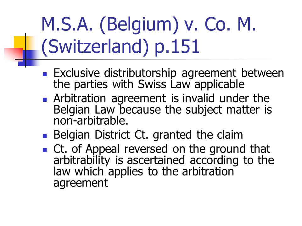 M.S.A. (Belgium) v. Co. M. (Switzerland) p.151 Exclusive distributorship agreement between the parties with Swiss Law applicable Arbitration agreement