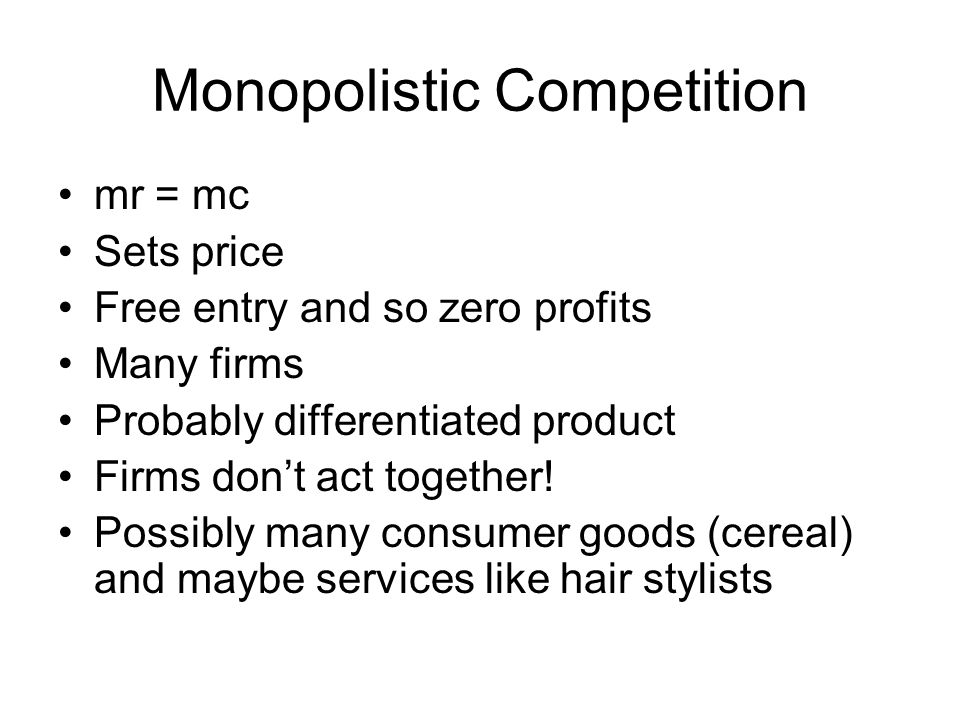 Monopolistic Competition mr = mc Sets price Free entry and so zero profits Many firms Probably differentiated product Firms don't act together.