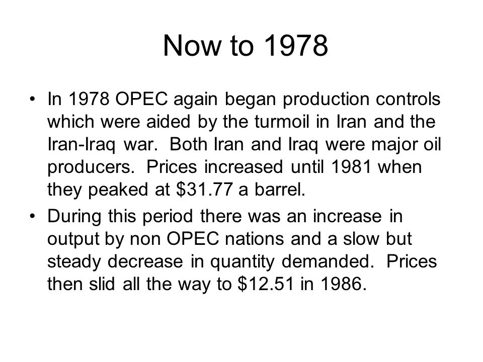 Now to 1978 In 1978 OPEC again began production controls which were aided by the turmoil in Iran and the Iran-Iraq war.