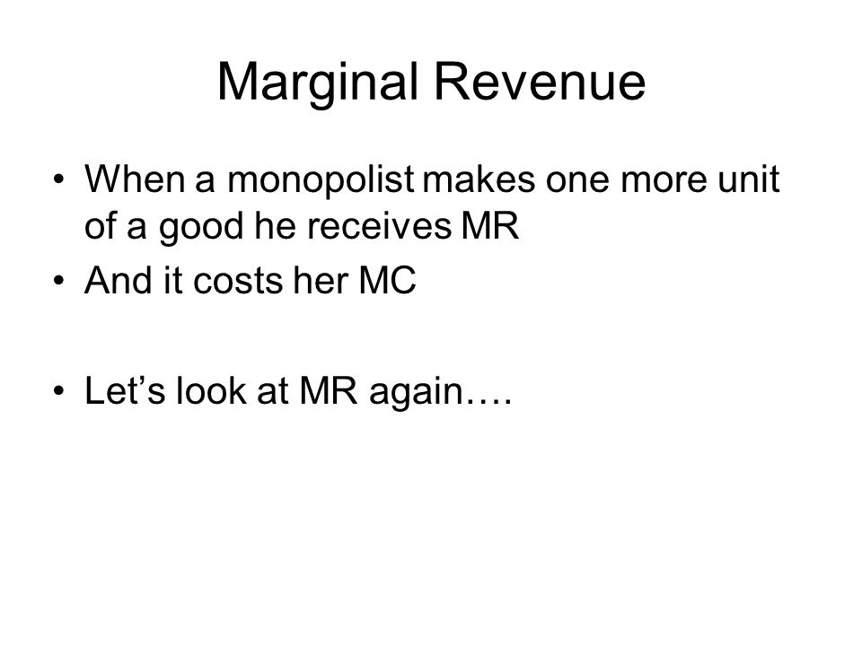 Marginal Revenue When a monopolist makes one more unit of a good he receives MR And it costs her MC Let's look at MR again….