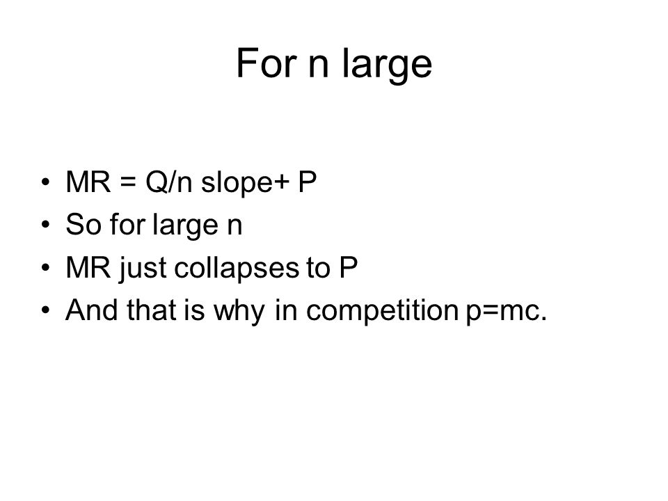 For n large MR = Q/n slope+ P So for large n MR just collapses to P And that is why in competition p=mc.