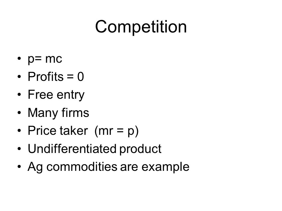 Competition p= mc Profits = 0 Free entry Many firms Price taker (mr = p) Undifferentiated product Ag commodities are example