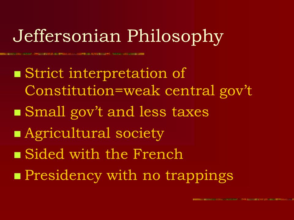 Jeffersonian Philosophy Strict interpretation of Constitution=weak central gov't Small gov't and less taxes Agricultural society Sided with the French Presidency with no trappings