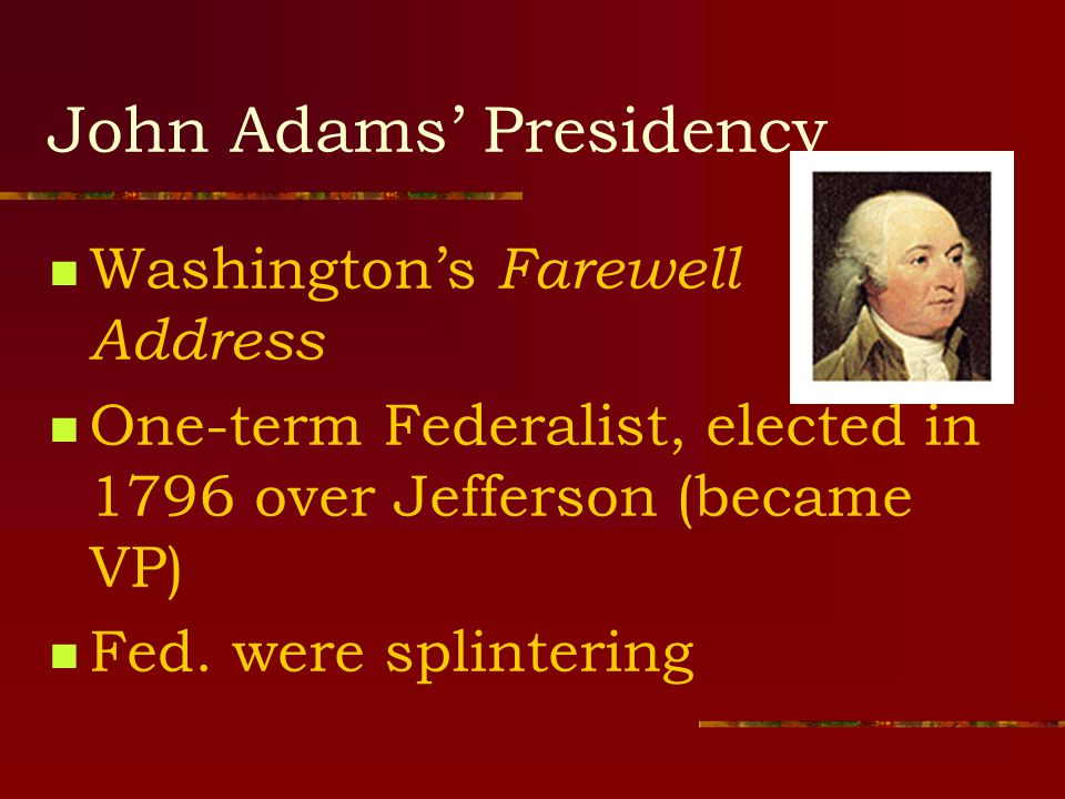 John Adams' Presidency Washington's Farewell Address One-term Federalist, elected in 1796 over Jefferson (became VP) Fed.