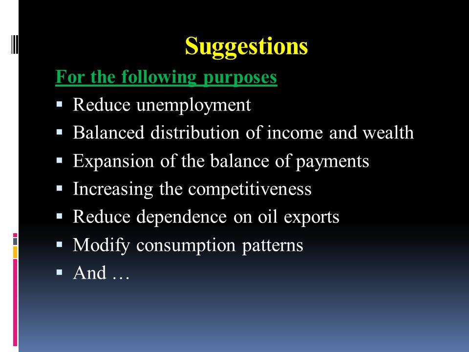 Suggestions For the following purposes  Reduce unemployment  Balanced distribution of income and wealth  Expansion of the balance of payments  Increasing the competitiveness  Reduce dependence on oil exports  Modify consumption patterns  And …
