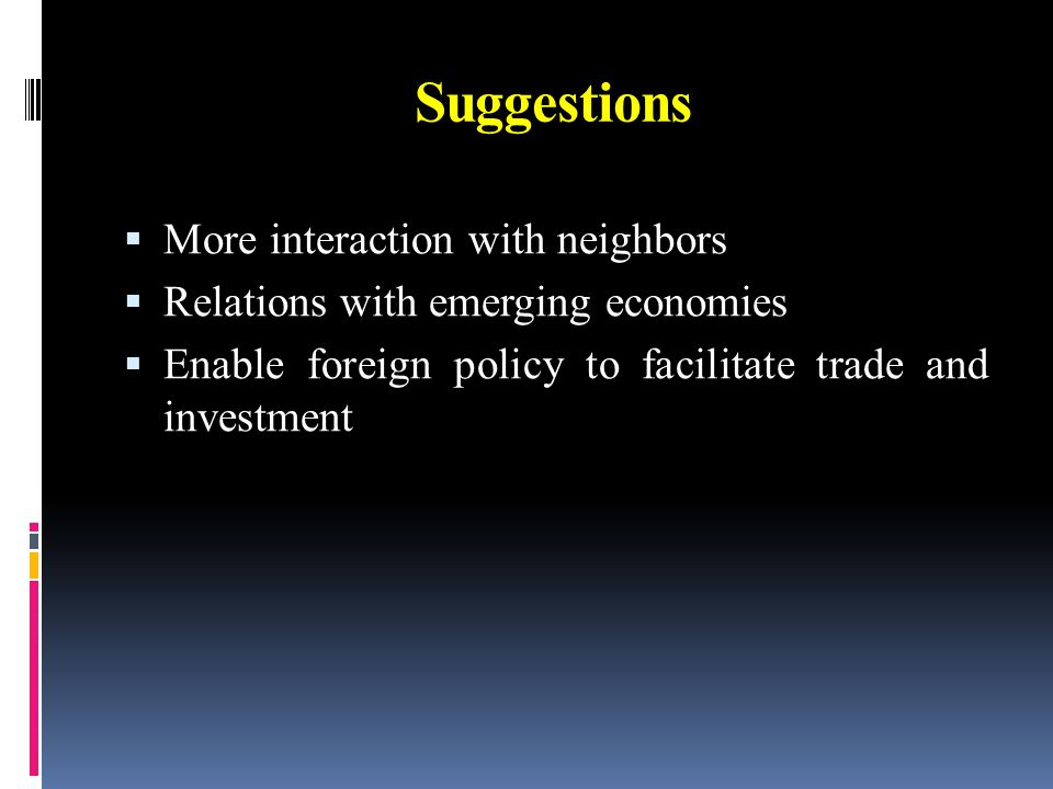 Suggestions  More interaction with neighbors  Relations with emerging economies  Enable foreign policy to facilitate trade and investment