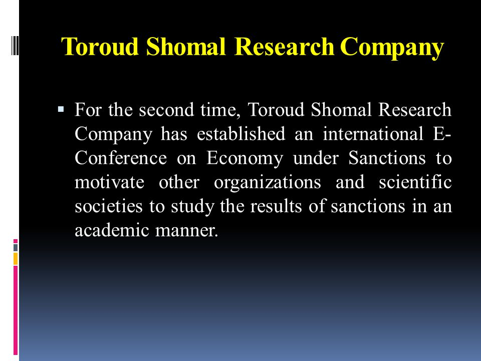 Toroud Shomal Research Company  For the second time, Toroud Shomal Research Company has established an international E- Conference on Economy under Sanctions to motivate other organizations and scientific societies to study the results of sanctions in an academic manner.