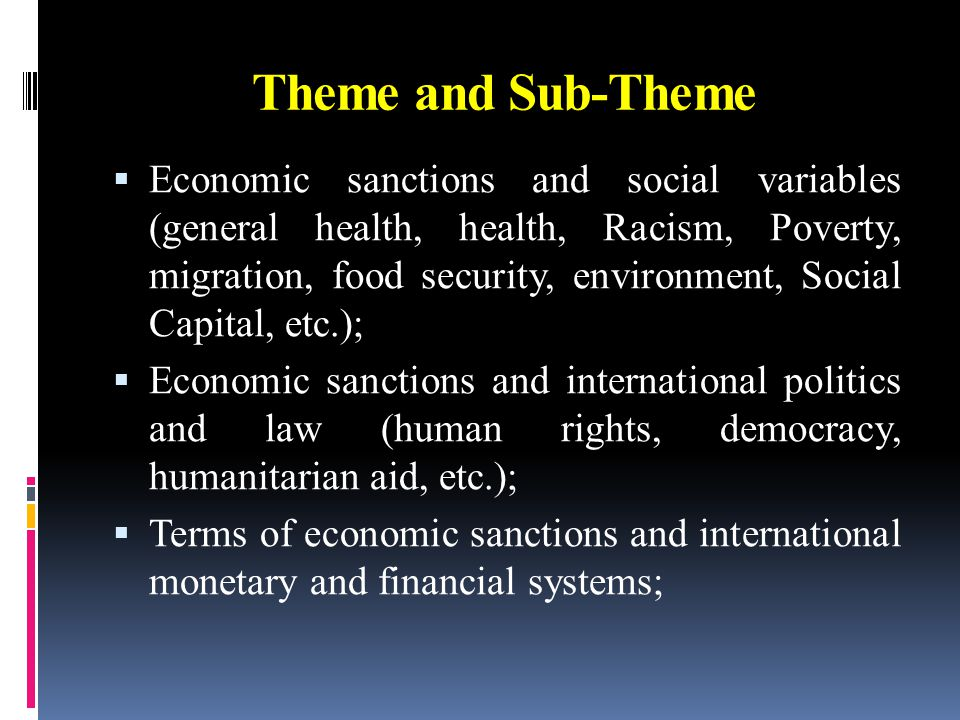 Theme and Sub-Theme  Economic sanctions and social variables (general health, health, Racism, Poverty, migration, food security, environment, Social Capital, etc.);  Economic sanctions and international politics and law (human rights, democracy, humanitarian aid, etc.);  Terms of economic sanctions and international monetary and financial systems;