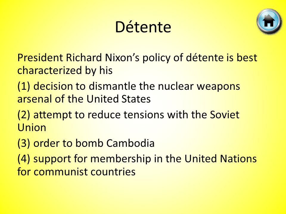Détente President Richard Nixon's policy of détente is best characterized by his (1) decision to dismantle the nuclear weapons arsenal of the United States (2) attempt to reduce tensions with the Soviet Union (3) order to bomb Cambodia (4) support for membership in the United Nations for communist countries