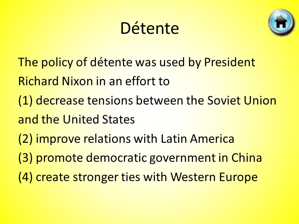 The policy of détente was used by President Richard Nixon in an effort to (1) decrease tensions between the Soviet Union and the United States (2) improve relations with Latin America (3) promote democratic government in China (4) create stronger ties with Western Europe