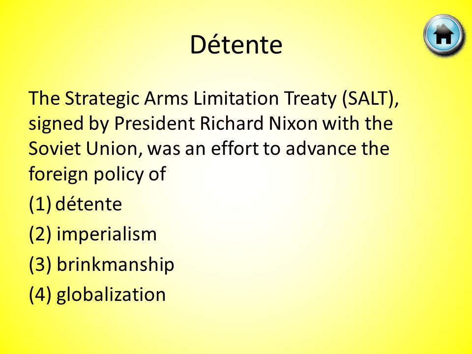 The Strategic Arms Limitation Treaty (SALT), signed by President Richard Nixon with the Soviet Union, was an effort to advance the foreign policy of (1)détente (2) imperialism (3) brinkmanship (4) globalization