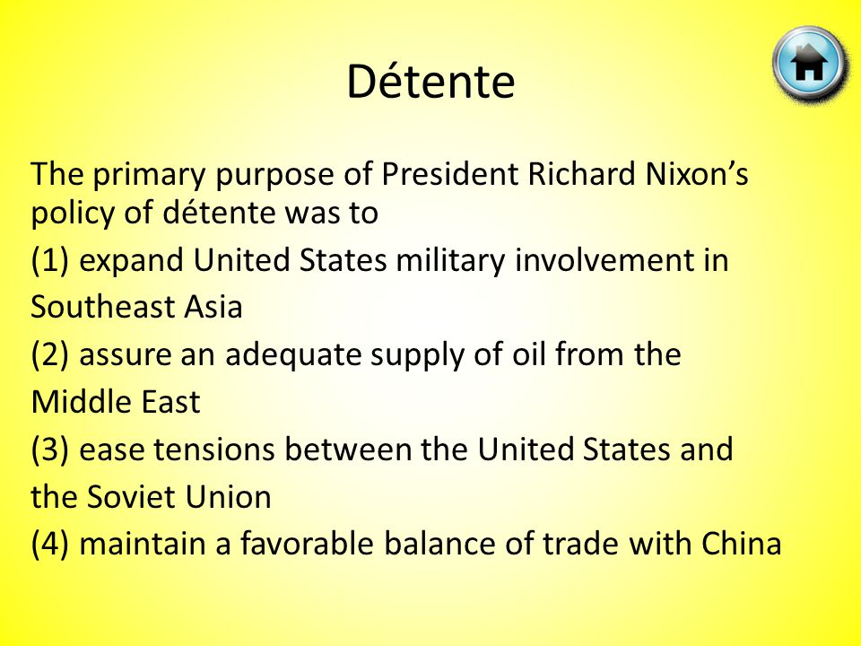 Détente The primary purpose of President Richard Nixon's policy of détente was to (1) expand United States military involvement in Southeast Asia (2) assure an adequate supply of oil from the Middle East (3) ease tensions between the United States and the Soviet Union (4) maintain a favorable balance of trade with China