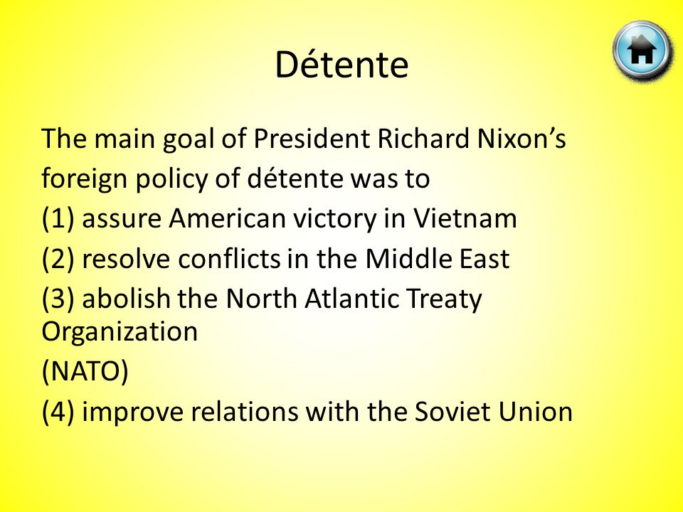 Détente The main goal of President Richard Nixon's foreign policy of détente was to (1) assure American victory in Vietnam (2) resolve conflicts in the Middle East (3) abolish the North Atlantic Treaty Organization (NATO) (4) improve relations with the Soviet Union