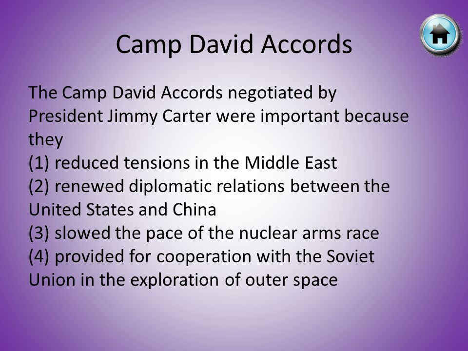 The Camp David Accords negotiated by President Jimmy Carter were important because they (1) reduced tensions in the Middle East (2) renewed diplomatic relations between the United States and China (3) slowed the pace of the nuclear arms race (4) provided for cooperation with the Soviet Union in the exploration of outer space