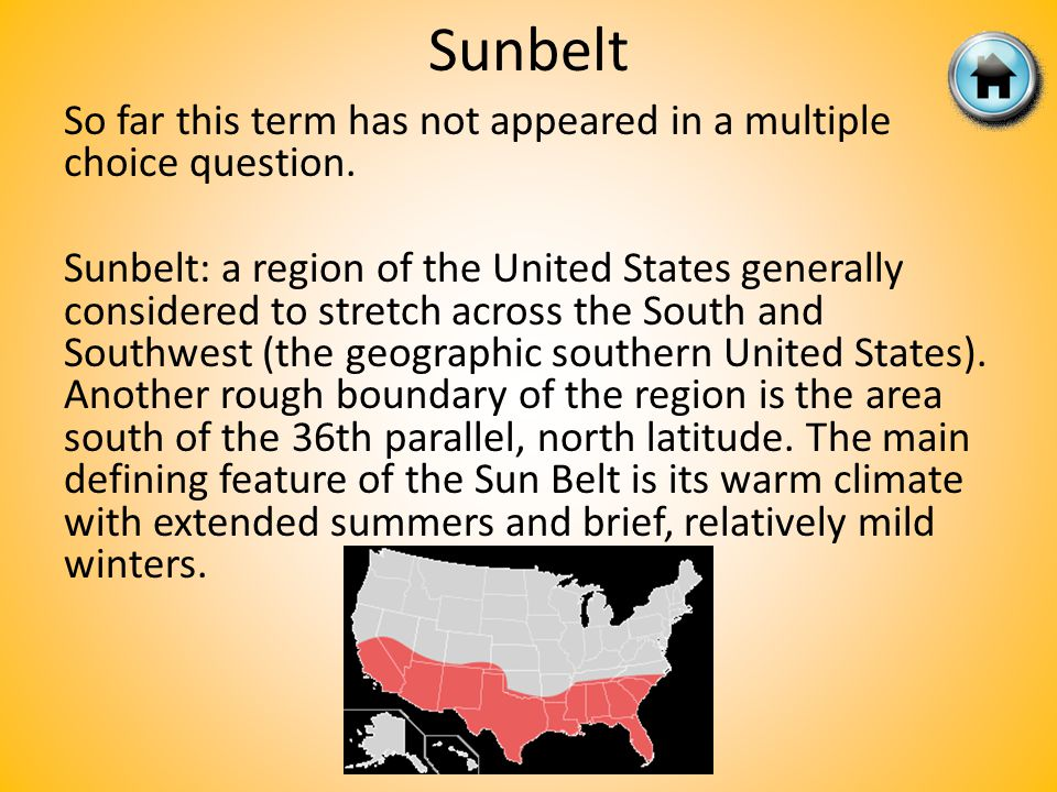 Sunbelt So far this term has not appeared in a multiple choice question. Sunbelt: a region of the United States generally considered to stretch across