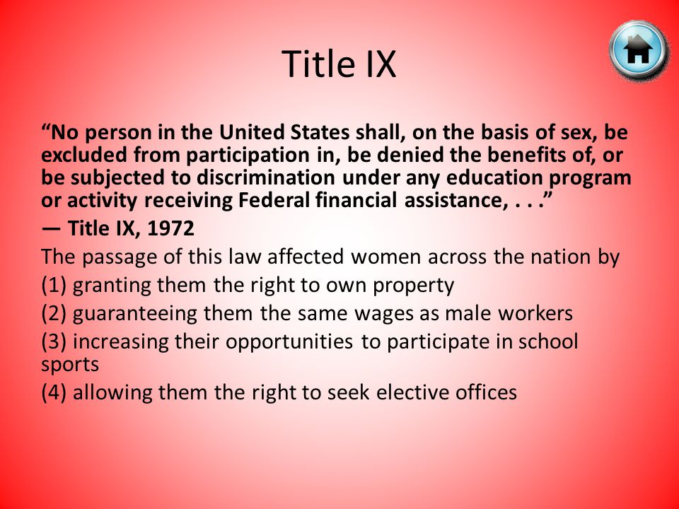 No person in the United States shall, on the basis of sex, be excluded from participation in, be denied the benefits of, or be subjected to discrimination under any education program or activity receiving Federal financial assistance,... — Title IX, 1972 The passage of this law affected women across the nation by (1) granting them the right to own property (2) guaranteeing them the same wages as male workers (3) increasing their opportunities to participate in school sports (4) allowing them the right to seek elective offices
