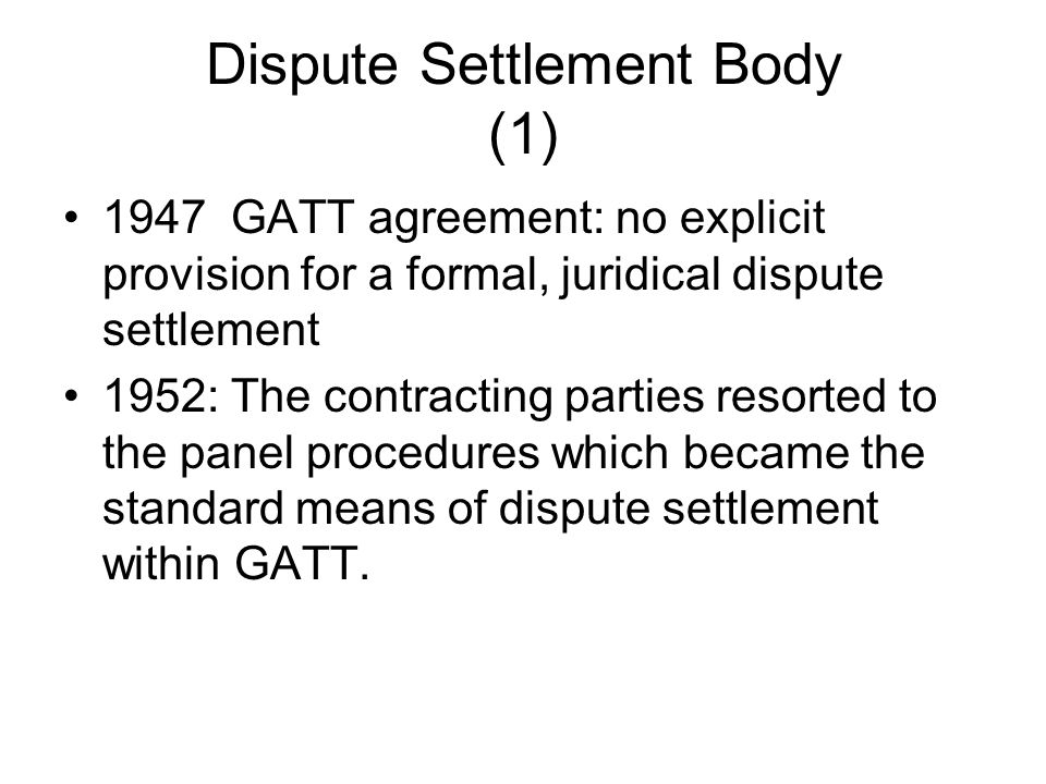 Dispute Settlement Body (1) 1947 GATT agreement: no explicit provision for a formal, juridical dispute settlement 1952: The contracting parties resort