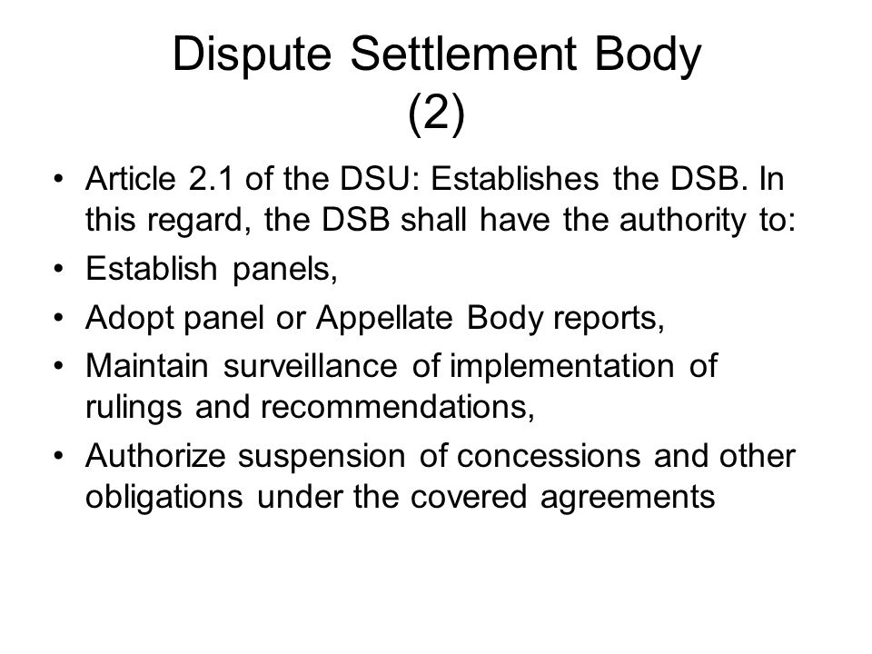 Dispute Settlement Body (2) Article 2.1 of the DSU: Establishes the DSB. In this regard, the DSB shall have the authority to: Establish panels, Adopt