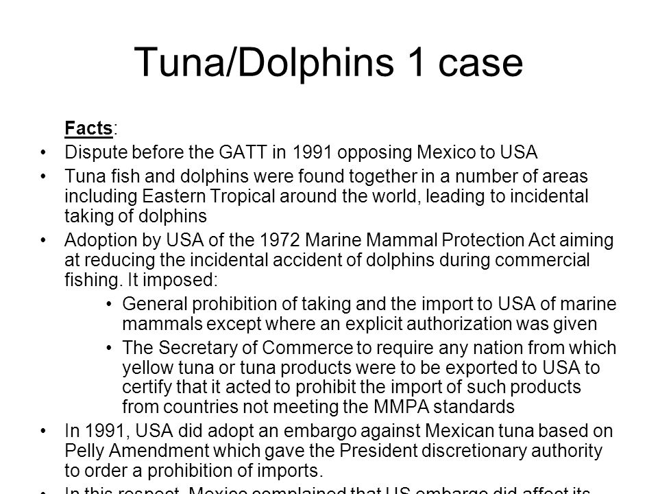 Tuna/Dolphins 1 case Facts: Dispute before the GATT in 1991 opposing Mexico to USA Tuna fish and dolphins were found together in a number of areas inc