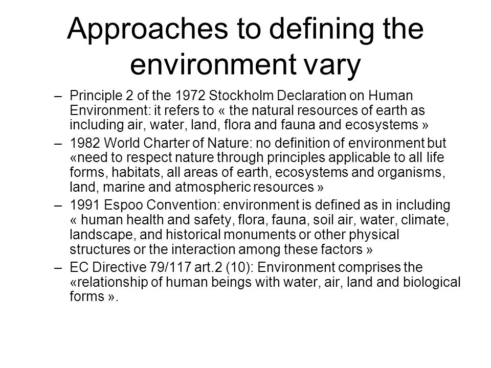 Approaches to defining the environment vary –Principle 2 of the 1972 Stockholm Declaration on Human Environment: it refers to « the natural resources